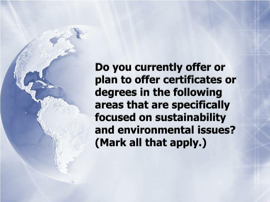 Do you currently offer or plan to offer certificates or degrees in the following areas that are specifically focused on sustainability and environmental issues?  (Mark all that apply.)