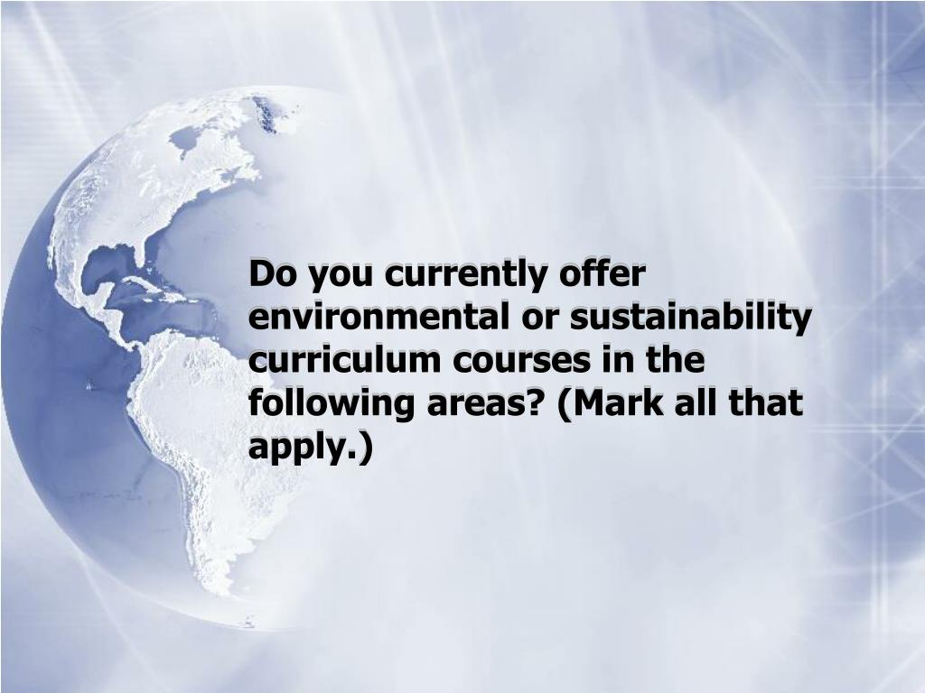 Do you currently offer environmental or sustainability curriculum courses in the following areas? (Mark all that apply.)