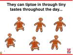 they can tiptoe in through tiny tastes throughout the day