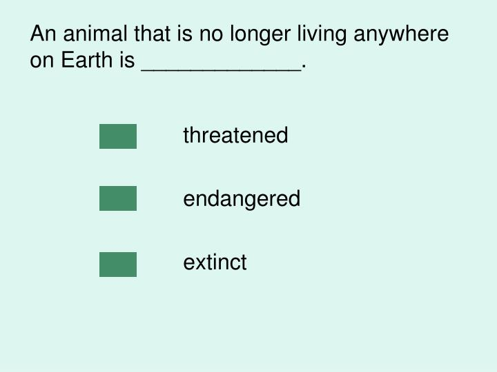 An animal that is no longer living anywhere on Earth is _____________.