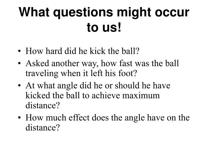 What questions might occur to us!
