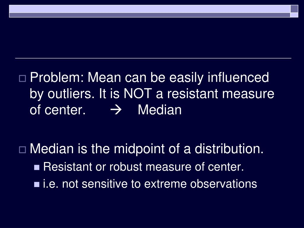Problem: Mean can be easily influenced by outliers. It is NOT a resistant measure of center.