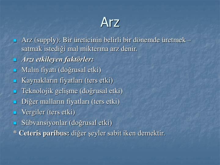 Arz (supply): Bir üreticinin belirli bir dönemde üretmek – satmak istediği mal mikterına arz denir.
