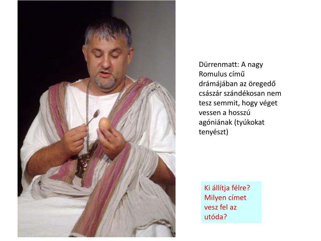 Dürrenmatt: A nagy Romulus című drámájában az öregedő császár szándékosan nem tesz semmit, hogy véget vessen a hosszú agóniának (tyúkokat tenyészt)