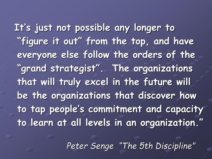 "It's just not possible any longer to ""figure it out"" from the top, and have everyone else follow the orders of the ""grand strategist"".  The organizations that will truly excel in the future will be the organizations that discover how to tap people's commitment and capacity to learn at all levels in an organization."""