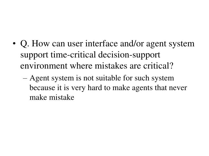 Q. How can user interface and/or agent system support time-critical decision-support environment where mistakes are critical?