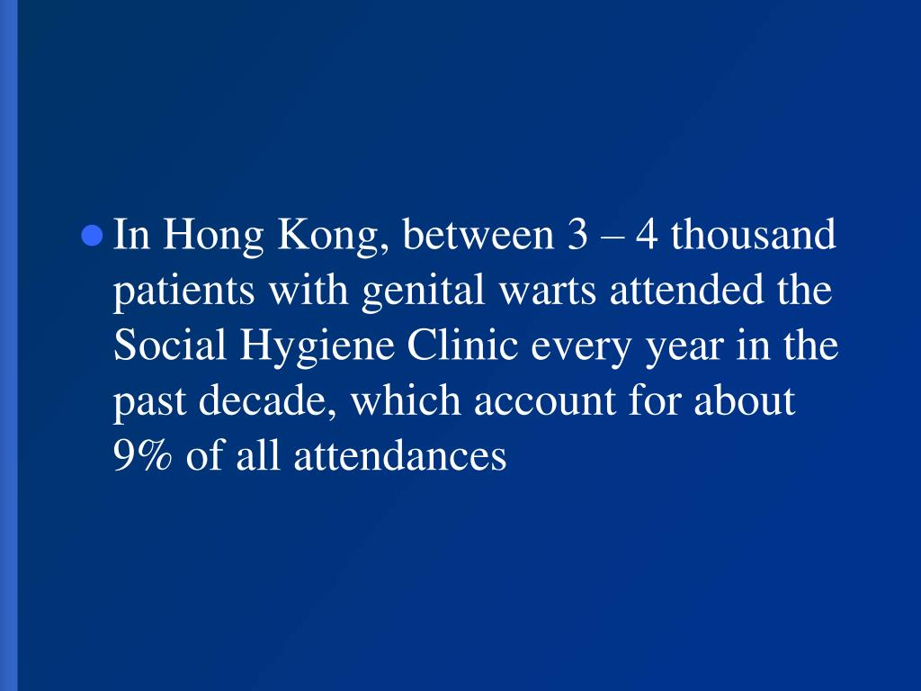 In Hong Kong, between 3 – 4 thousand patients with genital warts attended the Social Hygiene Clinic every year in the past decade, which account for about 9% of all attendances