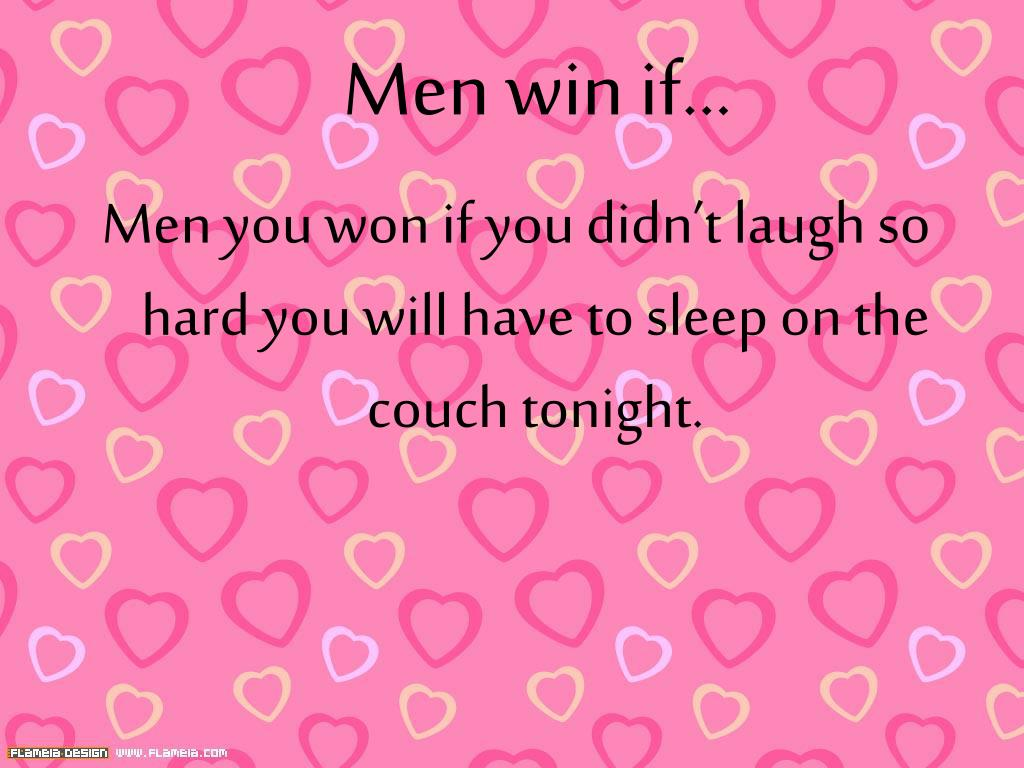 Men you won if you didn't laugh so hard you will have to sleep on the couch tonight.