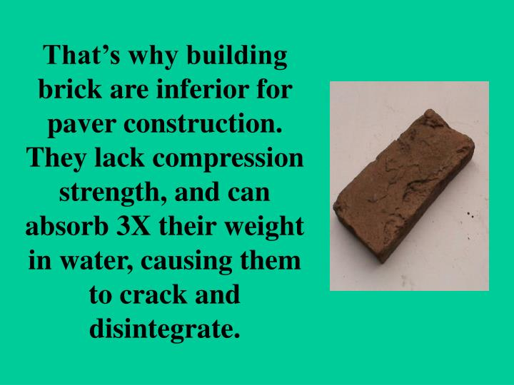 That's why building brick are inferior for paver construction.  They lack compression strength, and can absorb 3X their weight in water, causing them to crack and disintegrate.