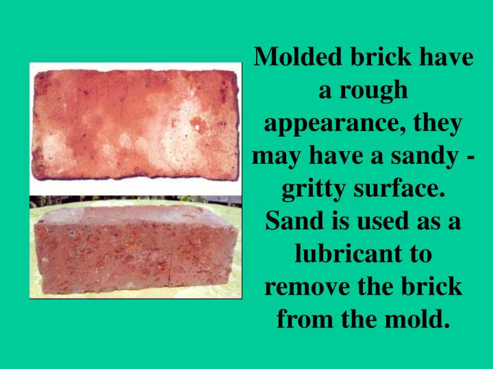 Molded brick have a rough appearance, they may have a sandy - gritty surface. Sand is used as a lubricant to remove the brick from the mold.