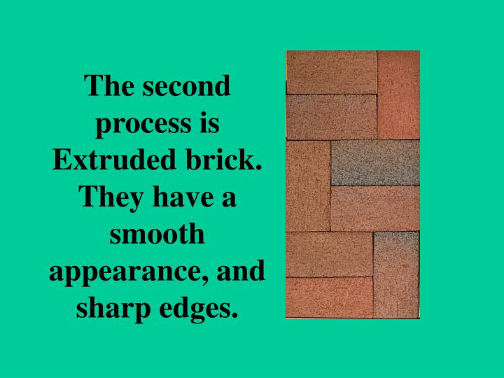 The second process is Extruded brick. They have a smooth appearance, and sharp edges.