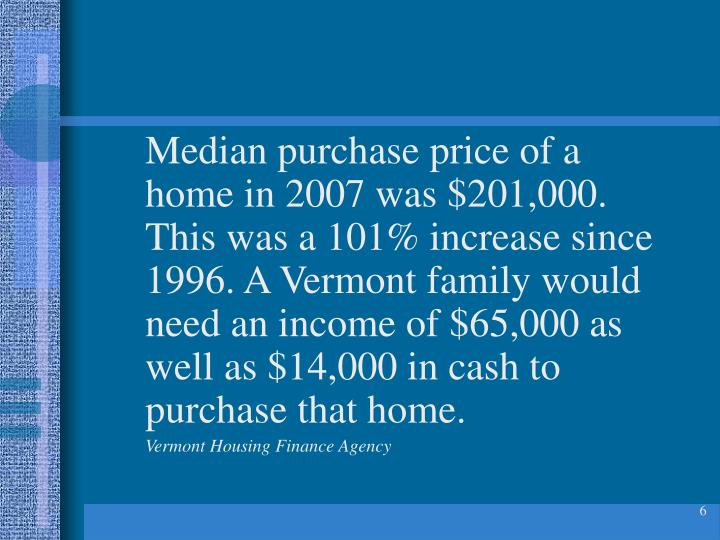 Median purchase price of a home in 2007 was $201,000. This was a 101% increase since 1996. A Vermont family would need an income of $65,000 as well as $14,000 in cash to purchase that home.
