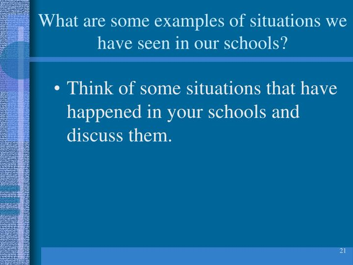 What are some examples of situations we have seen in our schools?