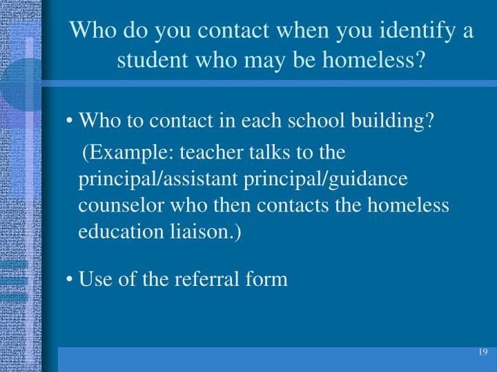 Who do you contact when you identify a student who may be homeless?