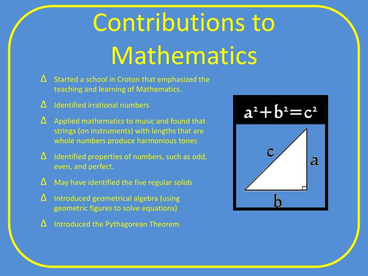 the significant contributions of pythagoras in mathematics Pythagoras of samos is often described as the first pure mathematician he is an extremely important figure in the development of mathematics yet we know relatively little about his mathematical achievements unlike many later greek mathematicians, where at least we have some of the books which they.