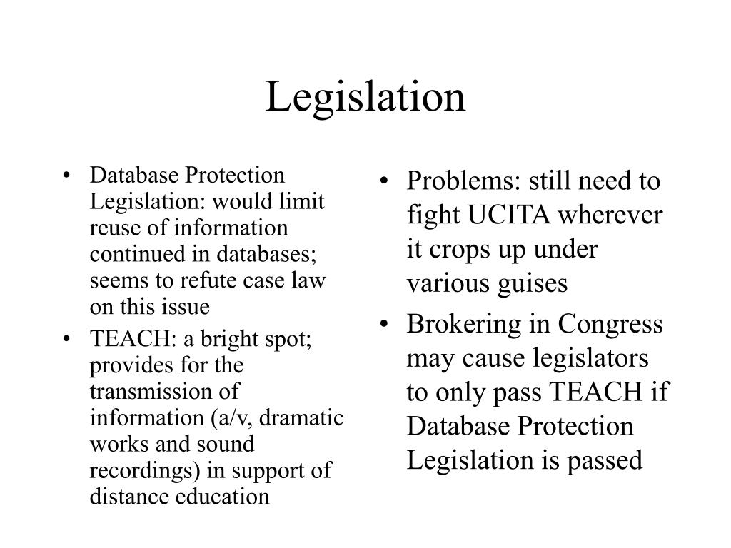 Database Protection Legislation: would limit reuse of information continued in databases; seems to refute case law on this issue