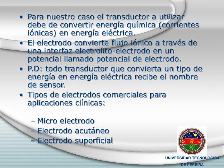 Para nuestro caso el transductor a utilizar debe de convertir energía química (corrientes iónicas) en energía eléctrica.