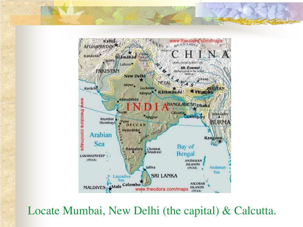 Locate Mumbai, New Delhi (the capital) & Calcutta.