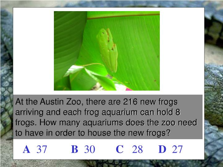 At the Austin Zoo, there are 216 new frogs arriving and each frog aquarium can hold 8 frogs. How man...