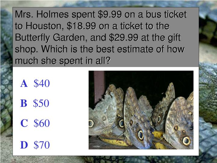 Mrs. Holmes spent $9.99 on a bus ticket to Houston, $18.99 on a ticket to the Butterfly Garden, and $29.99 at the gift shop. Which is the best estimate of how much she spent in all?