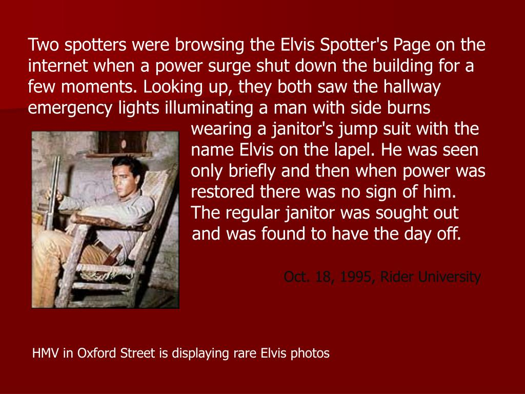Two spotters were browsing the Elvis Spotter's Page on the internet when a power surge shut down the building for a few moments. Looking up, they both saw the hallway emergency lights illuminating a man with side burns   wearing a janitor's jump suit with the  name Elvis on the lapel. He was seen  only briefly and then when power was  restored there was no sign of him.