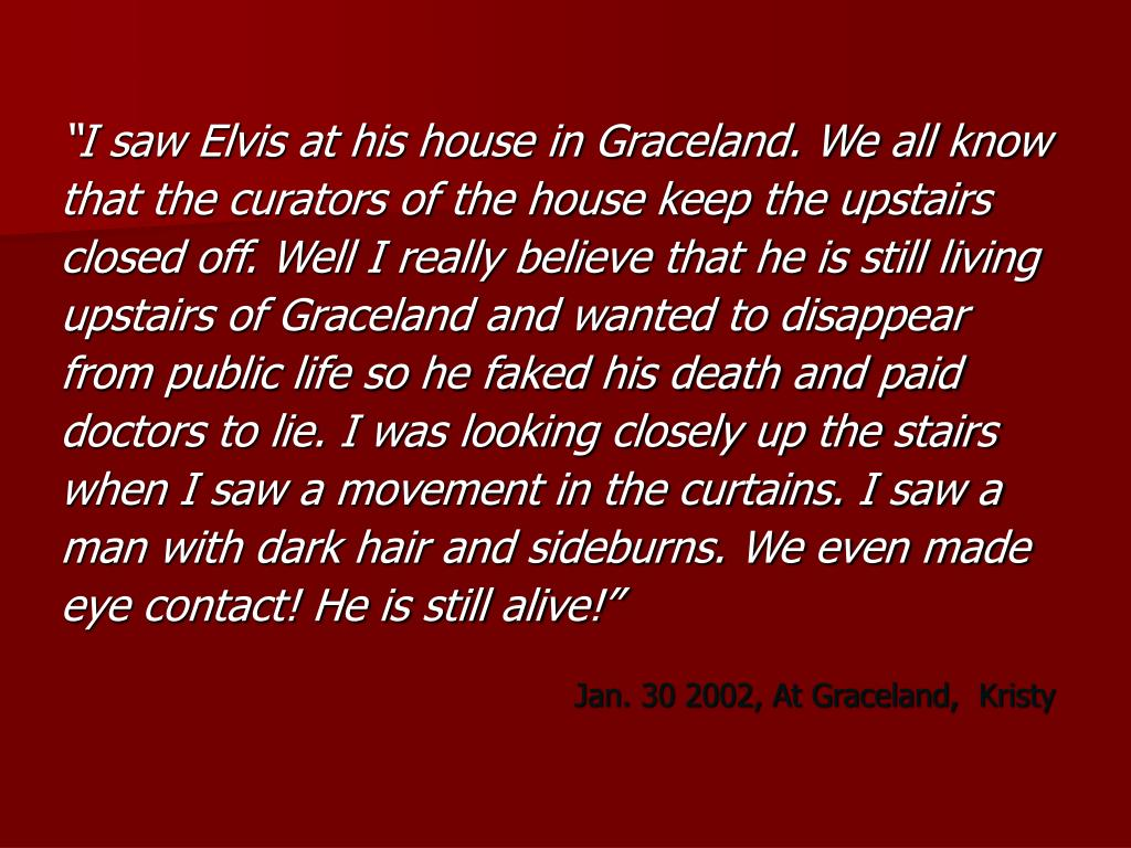 """I saw Elvis at his house in Graceland. We all know"