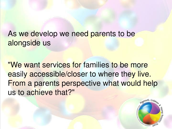 As we develop we need parents to be alongside us