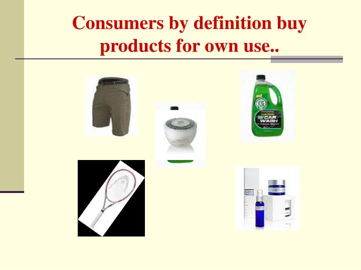 Consumers by definition buy products for own use