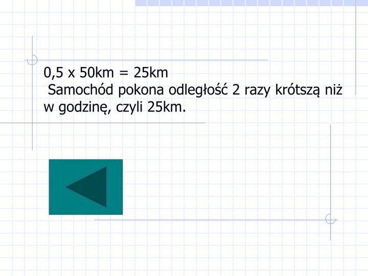 0,5 x 50km = 25km