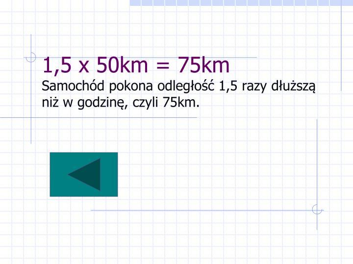 1,5 x 50km = 75km
