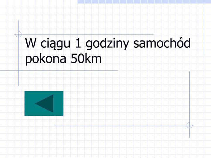 W ciągu 1 godziny samochód pokona 50km