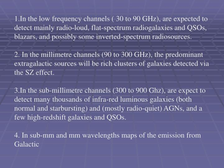1.In the low frequency channels ( 30 to 90 GHz), are expected to detect mainly radio-loud, flat-spectrum radiogalaxies and QSOs, blazars, and possibly some inverted-spectrum radiosources.
