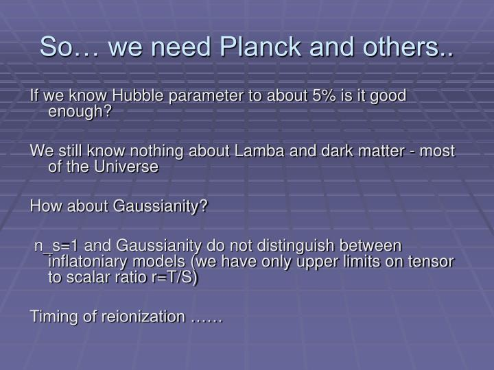 So… we need Planck and others..