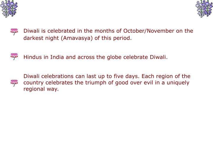 Diwali is celebrated in the months of October/November on the 	darkest night (Amavasya) of this peri...