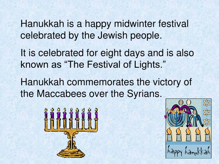 Hanukkah is a happy midwinter festival celebrated by the Jewish people.