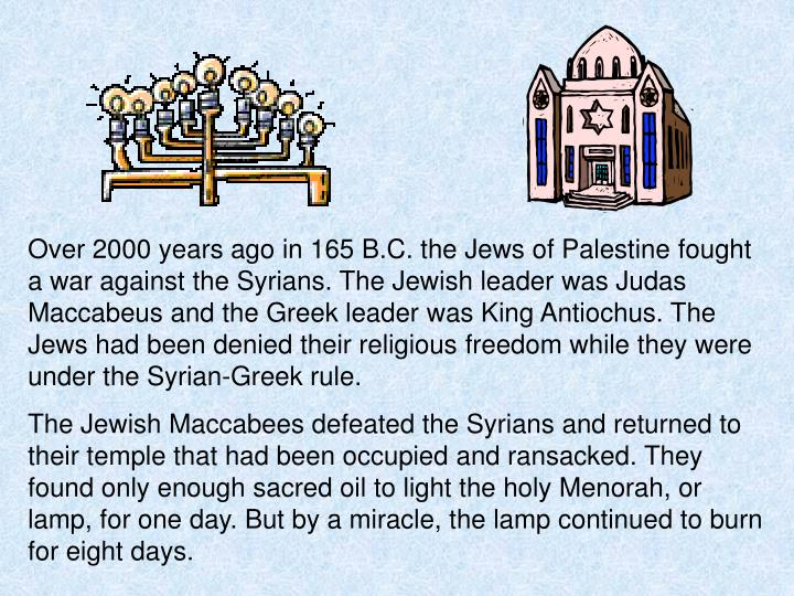 Over 2000 years ago in 165 B.C. the Jews of Palestine fought a war against the Syrians. The Jewish l...