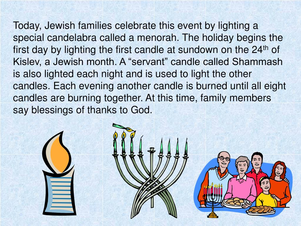 Today, Jewish families celebrate this event by lighting a special candelabra called a menorah. The holiday begins the first day by lighting the first candle at sundown on the 24