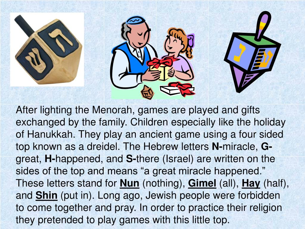 After lighting the Menorah, games are played and gifts exchanged by the family. Children especially like the holiday of Hanukkah. They play an ancient game using a four sided top known as a dreidel. The Hebrew letters