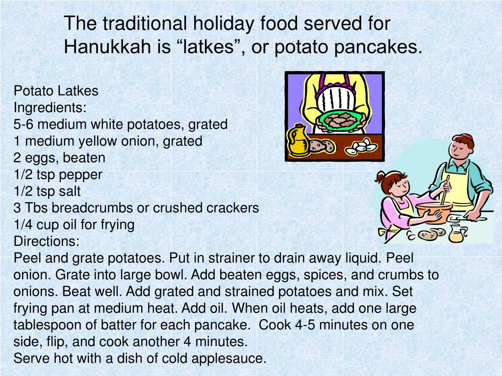 "The traditional holiday food served for Hanukkah is ""latkes"", or potato pancakes."