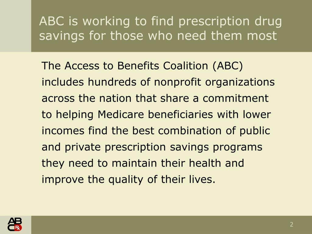The Access to Benefits Coalition (ABC) includes hundreds of nonprofit organizations across the nation that share a commitment to helping Medicare beneficiaries with lower incomes find the best combination of public and private prescription savings programs they need to maintain their health and improve the quality of their lives.