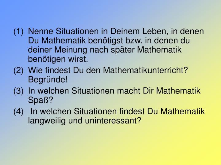 Nenne Situationen in Deinem Leben, in denen Du Mathematik benötigst bzw. in denen du deiner Meinung nach später Mathematik benötigen wirst.