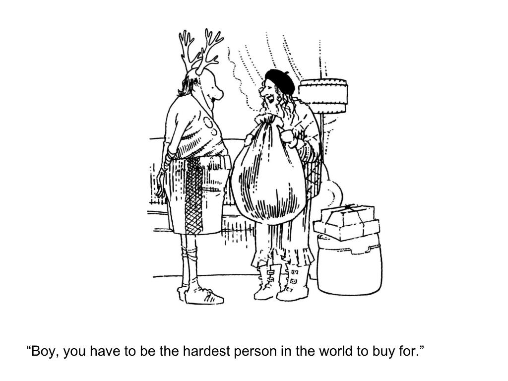 """Boy, you have to be the hardest person in the world to buy for."""