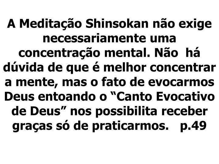"""A Meditação Shinsokan não exige necessariamente uma concentração mental. Não  há dúvida de que é melhor concentrar a mente, mas o fato de evocarmos Deus entoando o """"Canto Evocativo de Deus"""" nos possibilita receber graças só de praticarmos.   p.49"""