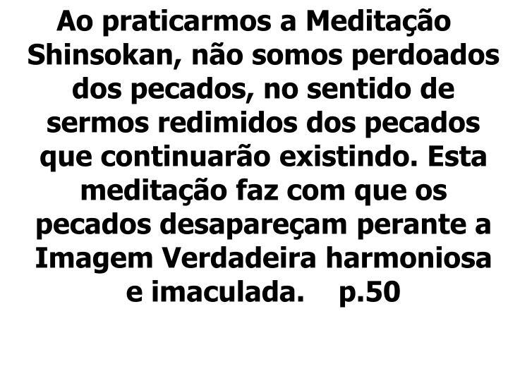 Ao praticarmos a Meditação Shinsokan, não somos perdoados dos pecados, no sentido de sermos redimidos dos pecados que continuarão existindo. Esta meditação faz com que os pecados desapareçam perante a Imagem Verdadeira harmoniosa e imaculada.    p.50