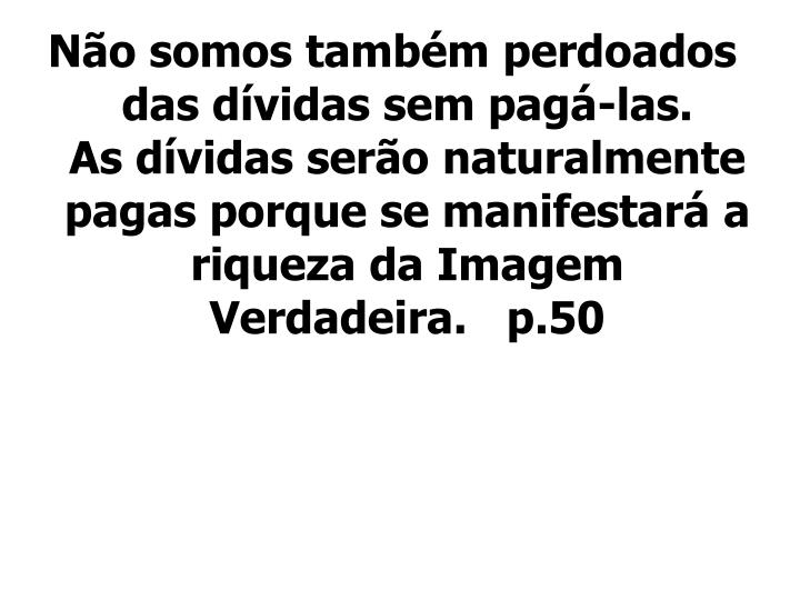 Não somos também perdoados das dívidas sem pagá-las.     As dívidas serão naturalmente pagas porque se manifestará a riqueza da Imagem Verdadeira.   p.50