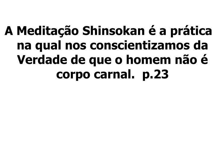A Meditação Shinsokan é a prática na qual nos conscientizamos da Verdade de que o homem não é corpo carnal.  p.23