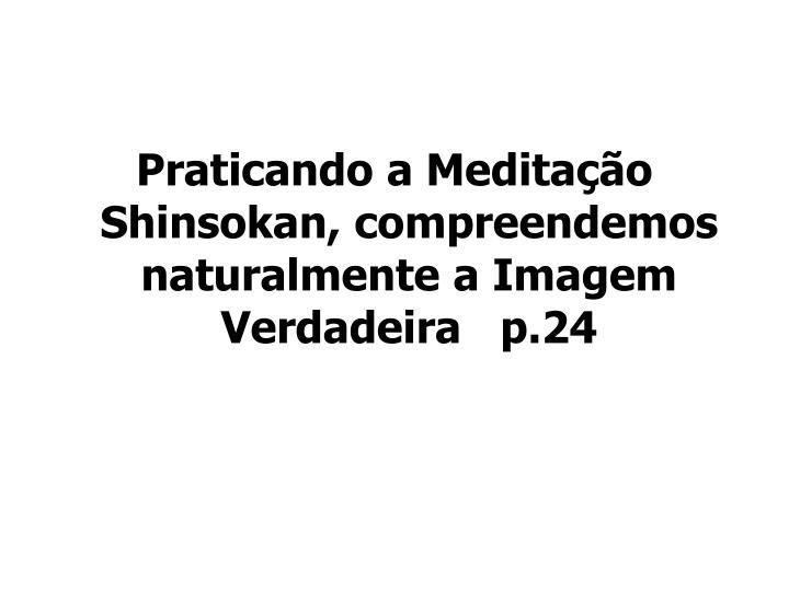 Praticando a Meditação Shinsokan, compreendemos naturalmente a Imagem Verdadeira   p.24
