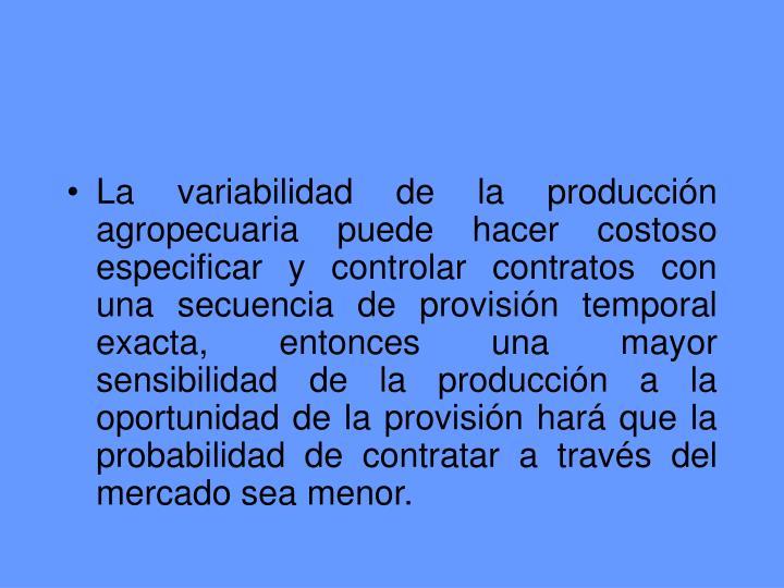 La variabilidad de la producción agropecuaria puede hacer costoso  especificar y controlar contratos con una secuencia de provisión temporal exacta, entonces una mayor sensibilidad de la producción a la oportunidad de la provisión hará que la probabilidad de contratar a través del mercado sea menor.