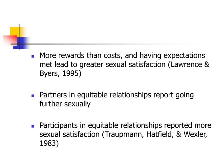 More rewards than costs, and having expectations met lead to greater sexual satisfaction (Lawrence & Byers, 1995)