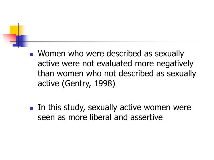 Women who were described as sexually active were not evaluated more negatively than women who not described as sexually active (Gentry, 1998)